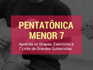 Pentatônica Menor 7: Aprenda os Shapes, Exercícios e 7 Licks de Grandes Guitarristas