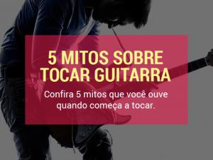 Tocar Guitarra – 5 mitos que você ouve quando começa