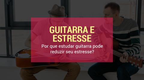 estudar guitarra pode reduzir seu estresse